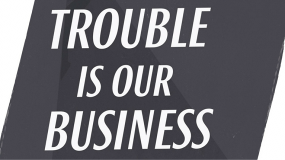 Trouble is our Business