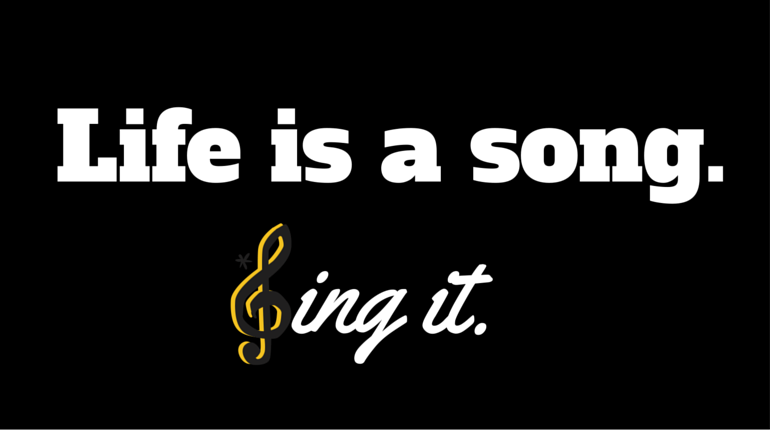 Life is a Song. Sing it