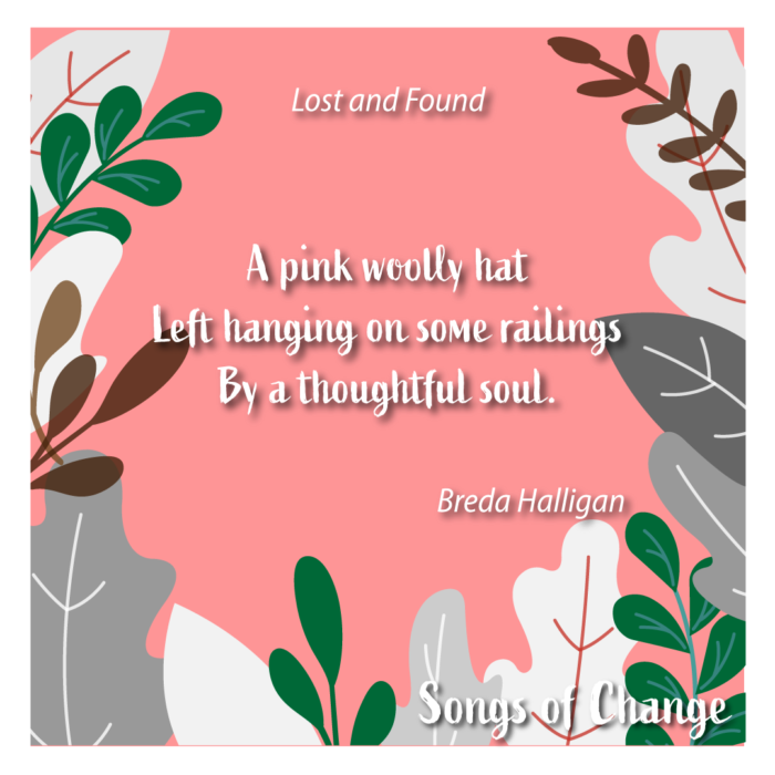 Poem, Lost and Found, A pink woolly hat Left hanging on some railings By a thoughtful soul. Breda Halligan.