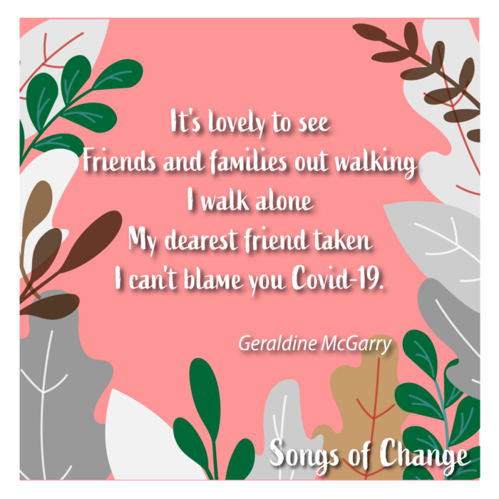 Poem 2,  It's lovely to see  Friends and families out walking  I walk alone  My dearest friend taken  I can't blame you Covid-19. Geraldine McGarry.