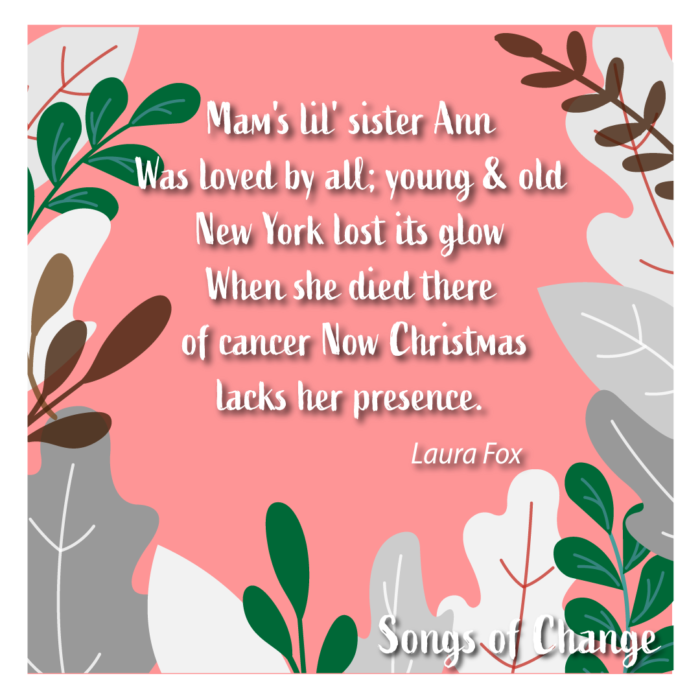 Poem, Mam's lil' sister Ann Was loved by all; young & old New York lost its glow When she died there  of cancer Now Christmas lacks her presence. Laura Fox.
