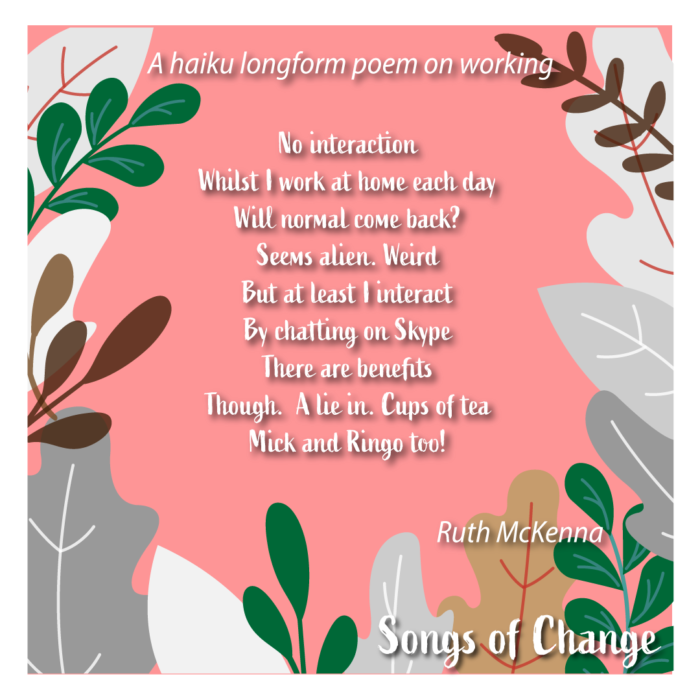 Poem, haiku longform poem on working , No interaction Whilst I work at home each day Will normal come back? Seems alien. Weird But at least I interact By chatting on Skype There are benefits Though.  A lie in. Cups of tea Mick and Ringo too! Ruth McKenna.